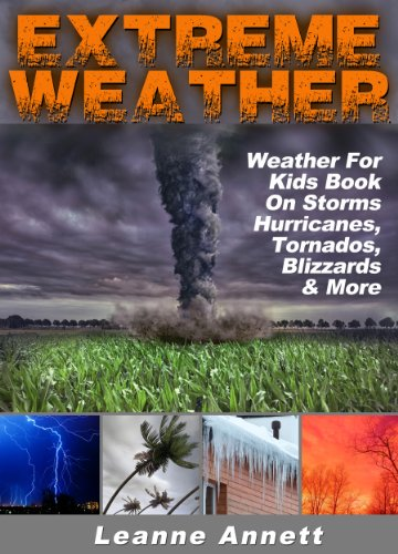 Extreme Weather! Weather For Kids Book On Storms: Hurricanes, Tornados, Blizzards, Thunderstorms & Much More